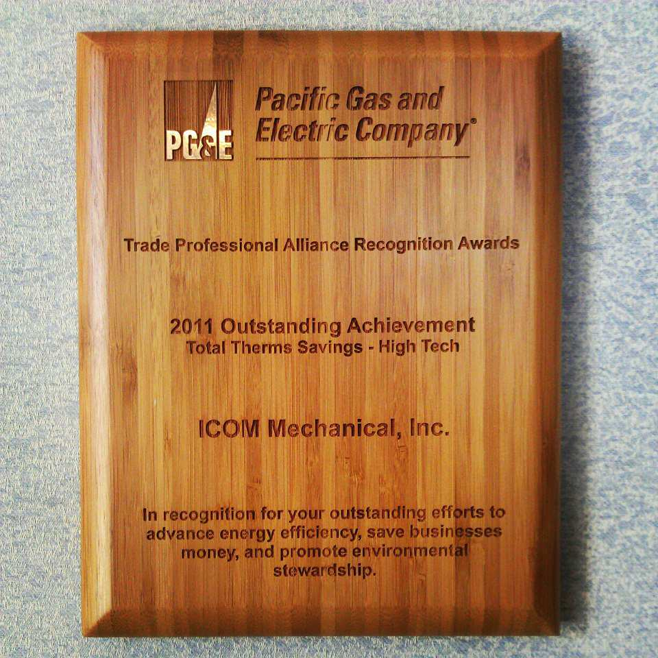 "Plaque awarded by Pacific Gas and Electric Company; Trade Professional Alliance Recognition Awards - 2011 Outstanding Achievement, Total Therms Savings - High Tech for ICOM Mechanical, Inc.; ""In recognition for your outsanding efforts to advance energy efficiency, save businesses money, and promote environmental stewardship."""